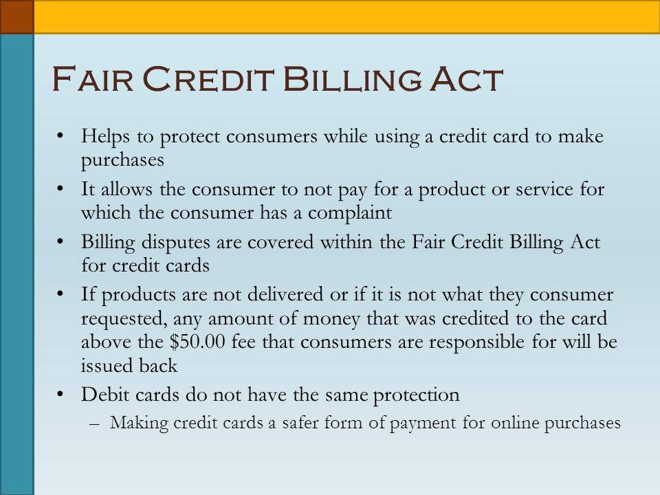 Fair Credit Billing Act Helps to protect consumers while using a credit card to make purchases It allows the consumer to not pay for a product or service for which the consumer has a complaint Billing disputes are covered within the Fair Credit Billing Act for credit cards If products are not delivered or if it is not what they consumer requested, any amount of money that was credited to the card above the $50.00 fee that consumers are responsible for will be issued back Debit cards do not have the same protection –Making credit cards a safer form of payment for online purchases