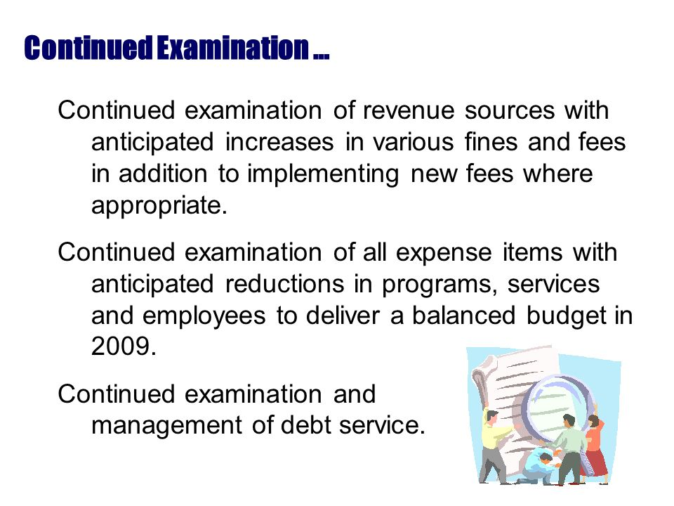 Continued Examination … Continued examination of revenue sources with anticipated increases in various fines and fees in addition to implementing new fees where appropriate.