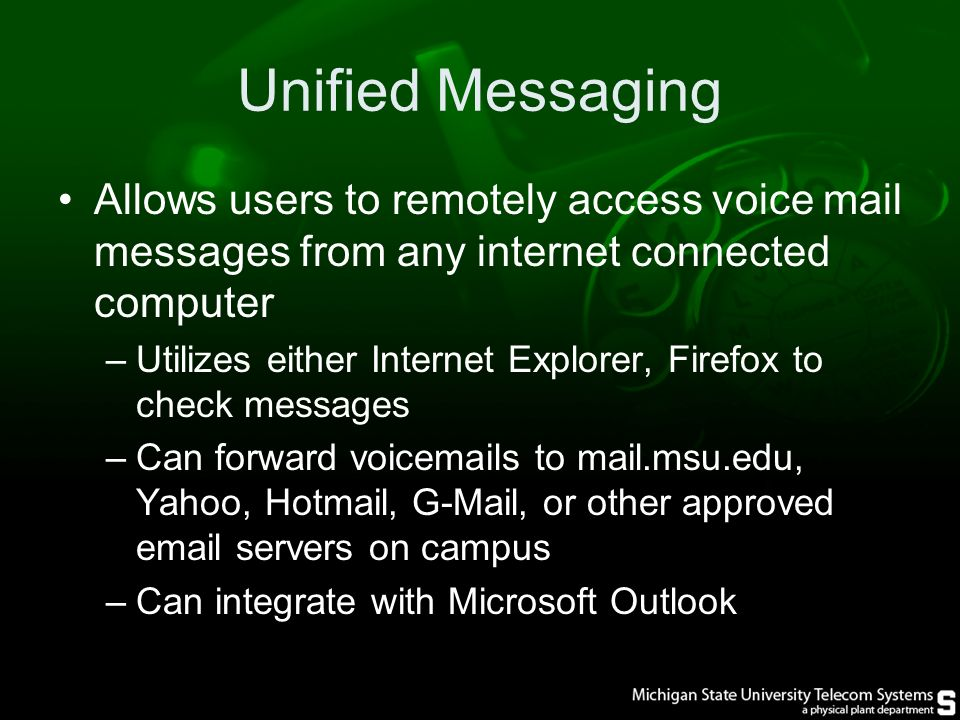 Unified Messaging Allows users to remotely access voice mail messages from any internet connected computer –Utilizes either Internet Explorer, Firefox to check messages –Can forward voic s to mail.msu.edu, Yahoo, Hotmail, G-Mail, or other approved  servers on campus –Can integrate with Microsoft Outlook