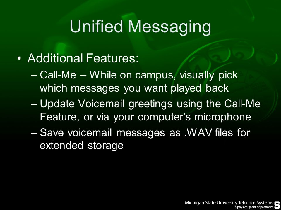 Unified Messaging Additional Features: –Call-Me – While on campus, visually pick which messages you want played back –Update Voic greetings using the Call-Me Feature, or via your computer's microphone –Save voic messages as.WAV files for extended storage