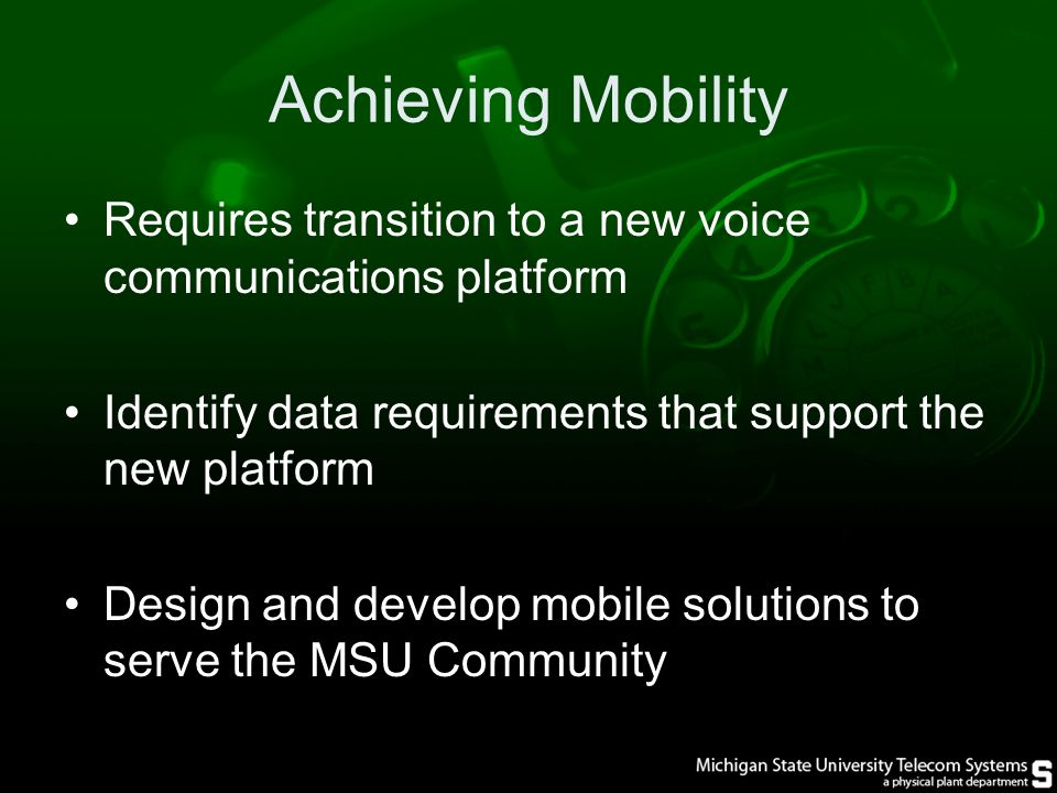 Achieving Mobility Requires transition to a new voice communications platform Identify data requirements that support the new platform Design and develop mobile solutions to serve the MSU Community