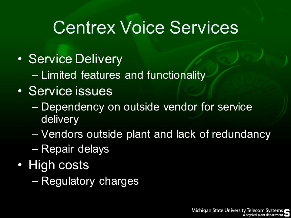 Centrex Voice Services Service Delivery –Limited features and functionality Service issues –Dependency on outside vendor for service delivery –Vendors outside plant and lack of redundancy –Repair delays High costs –Regulatory charges