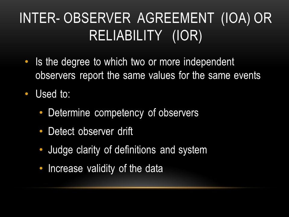 INTER- OBSERVER AGREEMENT (IOA) OR RELIABILITY (IOR) Is the degree to which two or more independent observers report the same values for the same events Used to: Determine competency of observers Detect observer drift Judge clarity of definitions and system Increase validity of the data