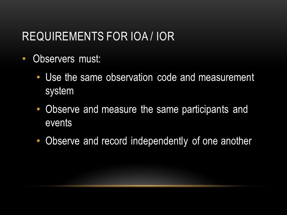 REQUIREMENTS FOR IOA / IOR Observers must: Use the same observation code and measurement system Observe and measure the same participants and events Observe and record independently of one another