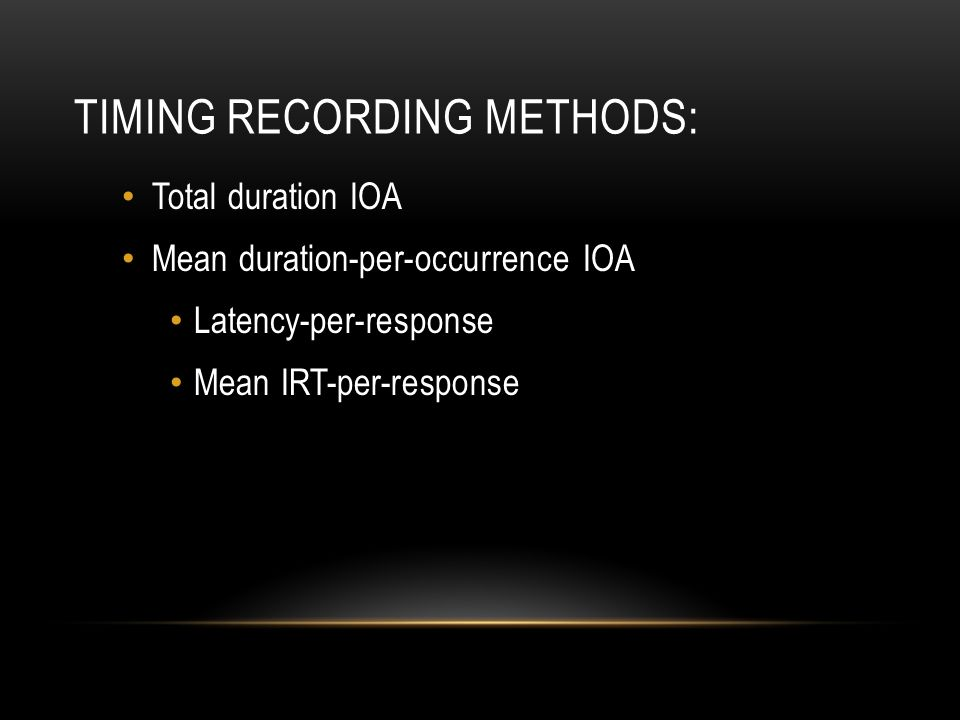 TIMING RECORDING METHODS: Total duration IOA Mean duration-per-occurrence IOA Latency-per-response Mean IRT-per-response