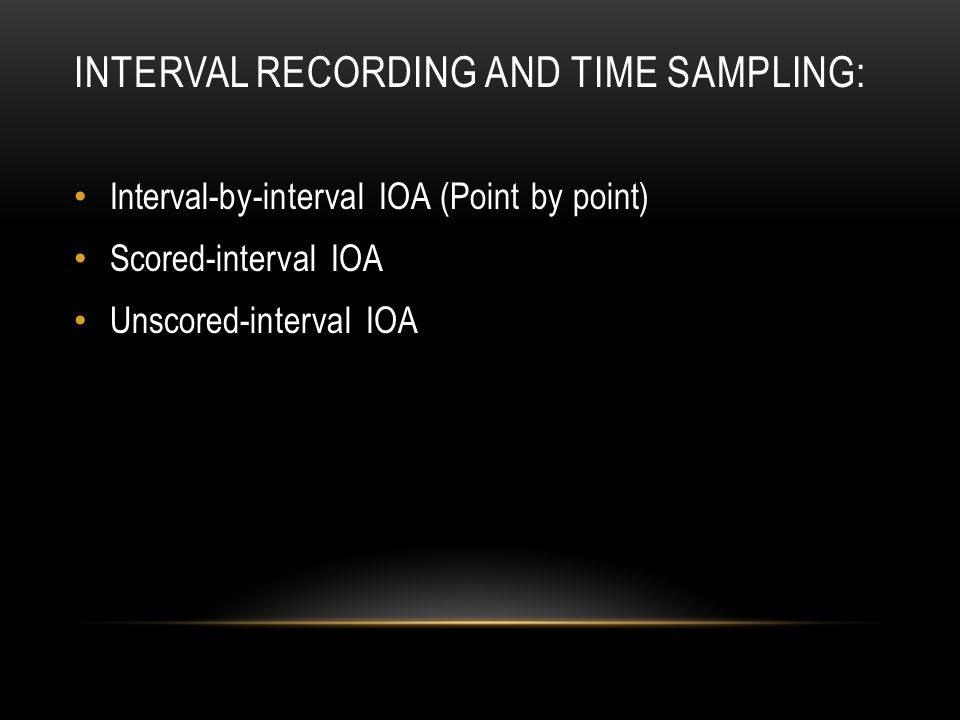 INTERVAL RECORDING AND TIME SAMPLING: Interval-by-interval IOA (Point by point) Scored-interval IOA Unscored-interval IOA