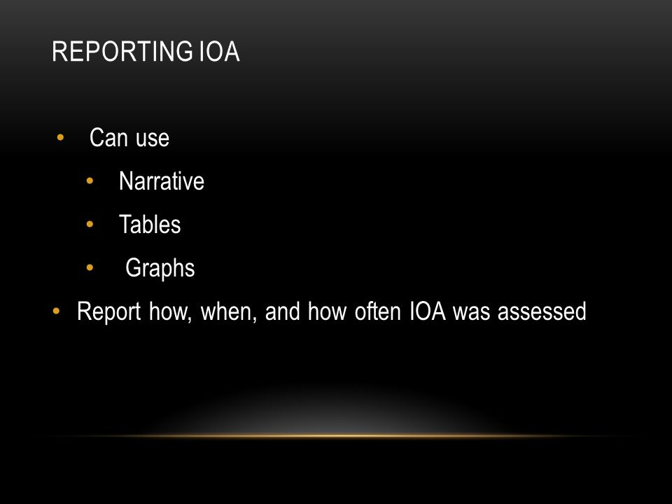 REPORTING IOA Can use Narrative Tables Graphs Report how, when, and how often IOA was assessed