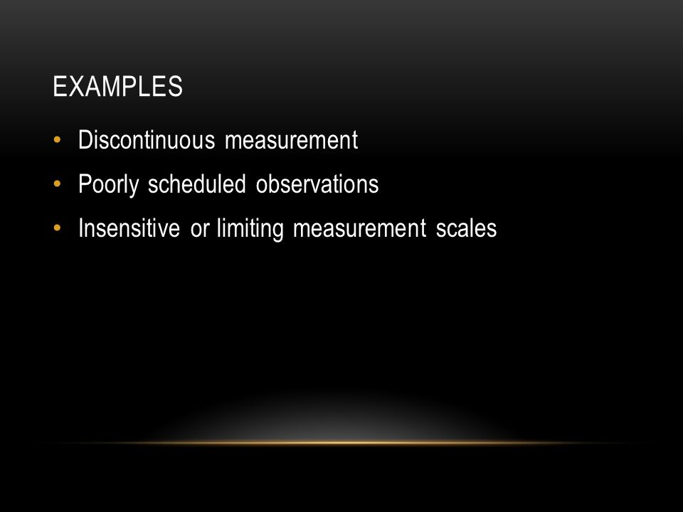 EXAMPLES Discontinuous measurement Poorly scheduled observations Insensitive or limiting measurement scales