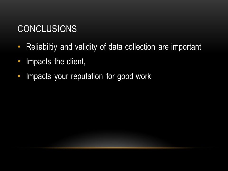 CONCLUSIONS Reliabiltiy and validity of data collection are important Impacts the client, Impacts your reputation for good work