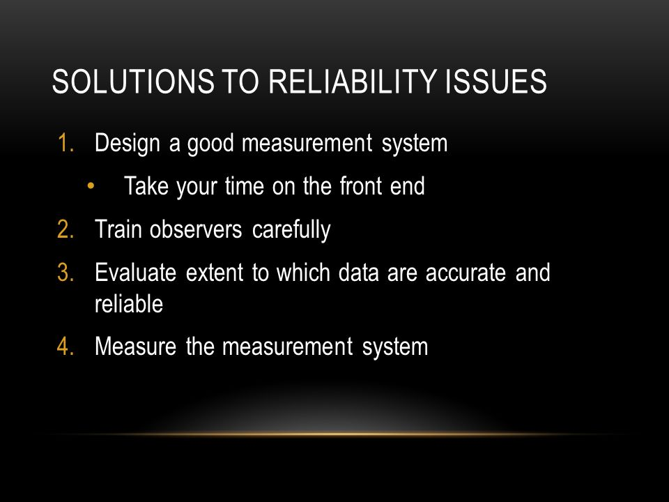 SOLUTIONS TO RELIABILITY ISSUES 1.Design a good measurement system Take your time on the front end 2.Train observers carefully 3.Evaluate extent to which data are accurate and reliable 4.Measure the measurement system