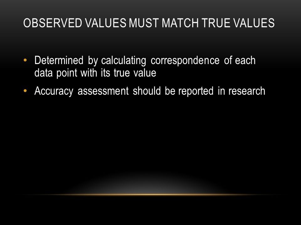 OBSERVED VALUES MUST MATCH TRUE VALUES Determined by calculating correspondence of each data point with its true value Accuracy assessment should be reported in research