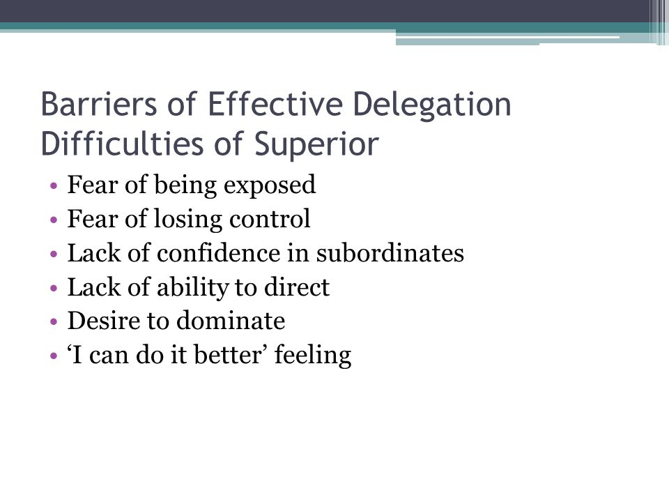 Barriers of Effective Delegation Difficulties of Superior Fear of being exposed Fear of losing control Lack of confidence in subordinates Lack of abil