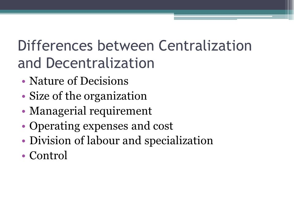 Differences between Centralization and Decentralization Nature of Decisions Size of the organization Managerial requirement Operating expenses and cos