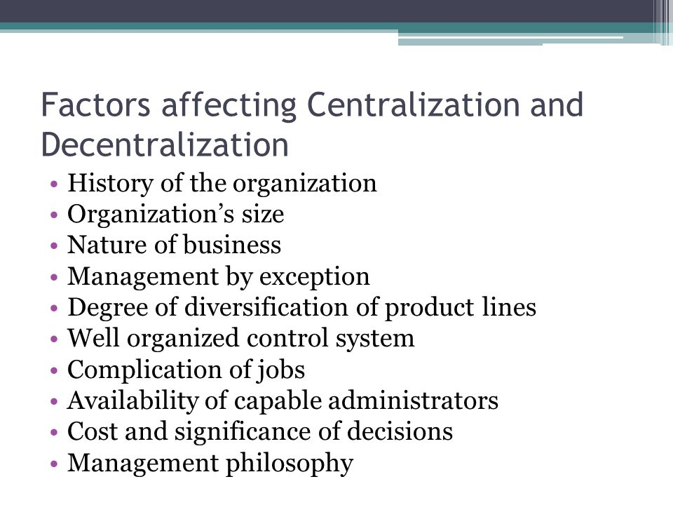 Factors affecting Centralization and Decentralization History of the organization Organization's size Nature of business Management by exception Degre