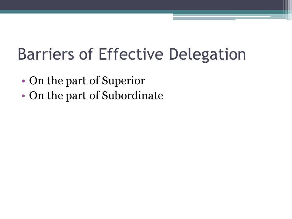 Barriers of Effective Delegation On the part of Superior On the part of Subordinate
