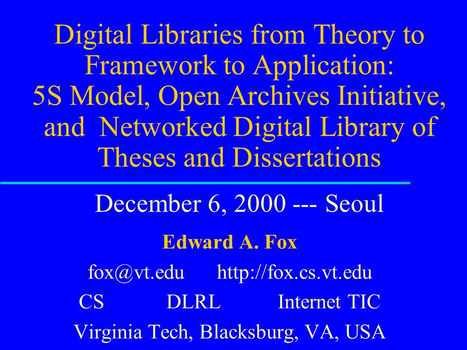 Digital Libraries from Theory to Framework to Application: 5S Model, Open Archives Initiative, and Networked Digital Library of Theses and Dissertations December 6, Seoul Edward A.