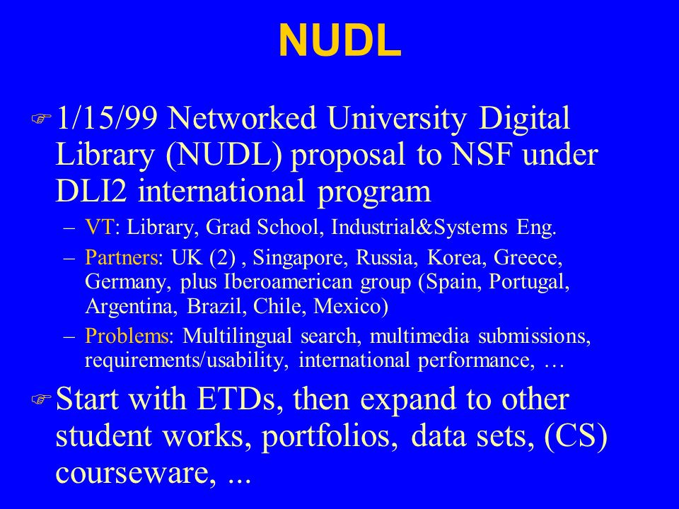 NUDL F 1/15/99 Networked University Digital Library (NUDL) proposal to NSF under DLI2 international program –VT: Library, Grad School, Industrial&Systems Eng.
