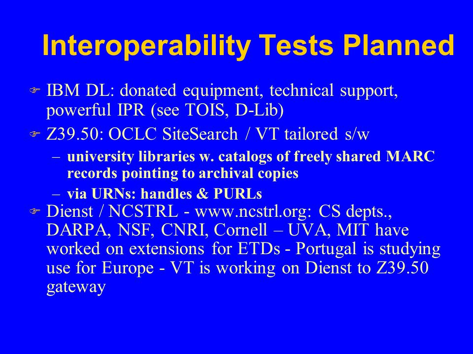 Interoperability Tests Planned F IBM DL: donated equipment, technical support, powerful IPR (see TOIS, D-Lib) F Z39.50: OCLC SiteSearch / VT tailored s/w –university libraries w.