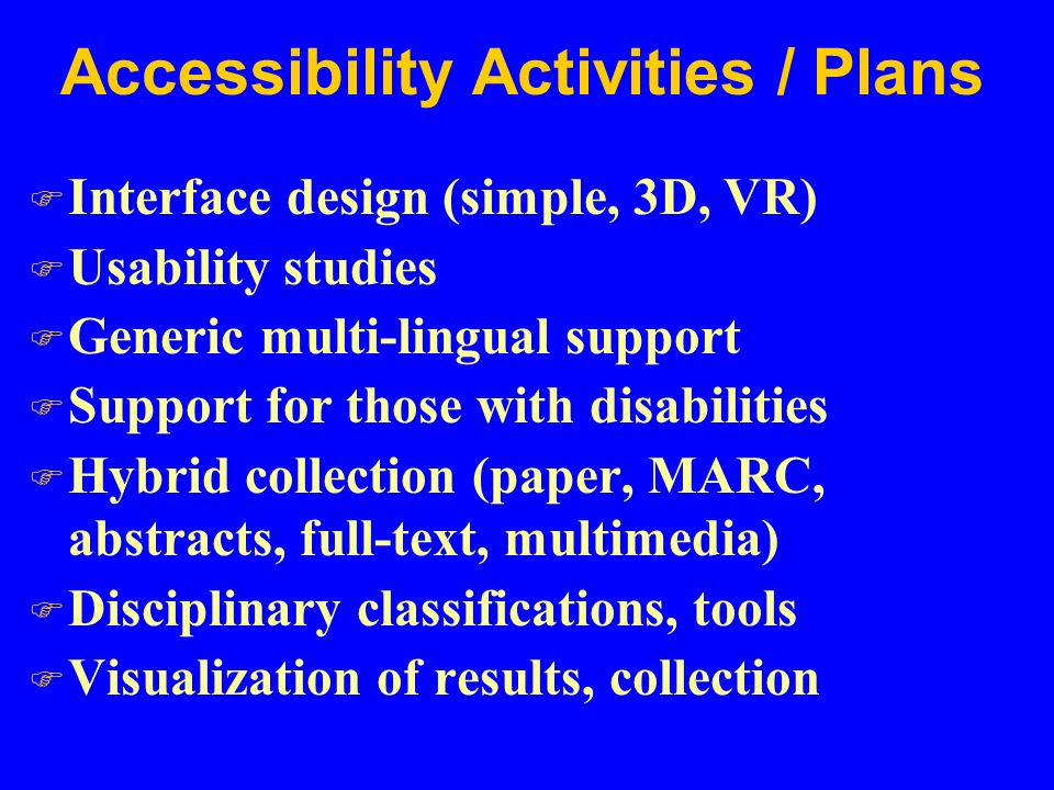 Accessibility Activities / Plans F Interface design (simple, 3D, VR) F Usability studies F Generic multi-lingual support F Support for those with disabilities F Hybrid collection (paper, MARC, abstracts, full-text, multimedia) F Disciplinary classifications, tools F Visualization of results, collection