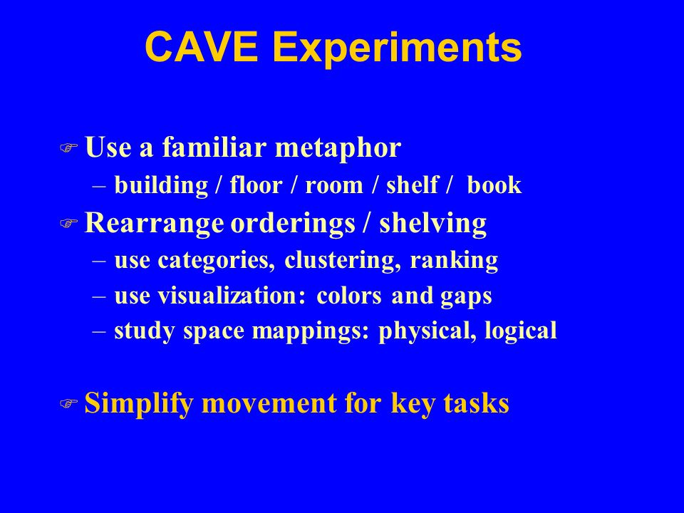 CAVE Experiments F Use a familiar metaphor –building / floor / room / shelf / book F Rearrange orderings / shelving –use categories, clustering, ranking –use visualization: colors and gaps –study space mappings: physical, logical F Simplify movement for key tasks