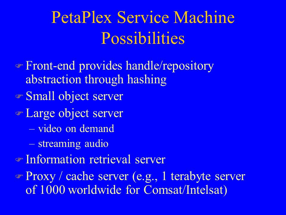 PetaPlex Service Machine Possibilities F Front-end provides handle/repository abstraction through hashing F Small object server F Large object server –video on demand –streaming audio F Information retrieval server F Proxy / cache server (e.g., 1 terabyte server of 1000 worldwide for Comsat/Intelsat)