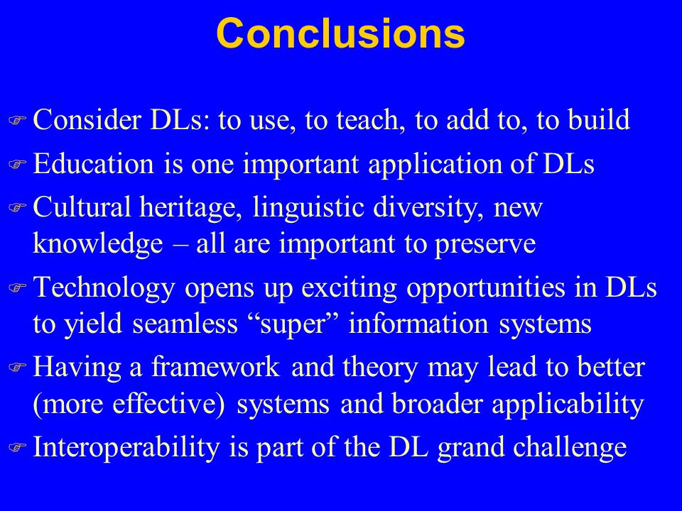 Conclusions F Consider DLs: to use, to teach, to add to, to build F Education is one important application of DLs F Cultural heritage, linguistic diversity, new knowledge – all are important to preserve F Technology opens up exciting opportunities in DLs to yield seamless super information systems F Having a framework and theory may lead to better (more effective) systems and broader applicability F Interoperability is part of the DL grand challenge