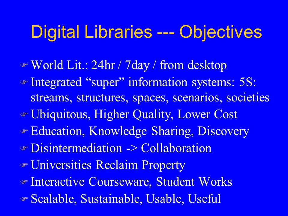 Digital Libraries --- Objectives F World Lit.: 24hr / 7day / from desktop F Integrated super information systems: 5S: streams, structures, spaces, scenarios, societies F Ubiquitous, Higher Quality, Lower Cost F Education, Knowledge Sharing, Discovery F Disintermediation -> Collaboration F Universities Reclaim Property F Interactive Courseware, Student Works F Scalable, Sustainable, Usable, Useful