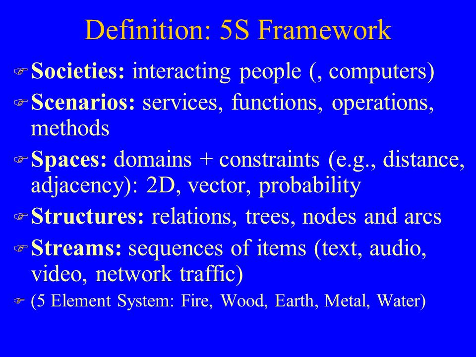 Definition: 5S Framework F Societies: interacting people (, computers) F Scenarios: services, functions, operations, methods F Spaces: domains + constraints (e.g., distance, adjacency): 2D, vector, probability F Structures: relations, trees, nodes and arcs F Streams: sequences of items (text, audio, video, network traffic) F (5 Element System: Fire, Wood, Earth, Metal, Water)