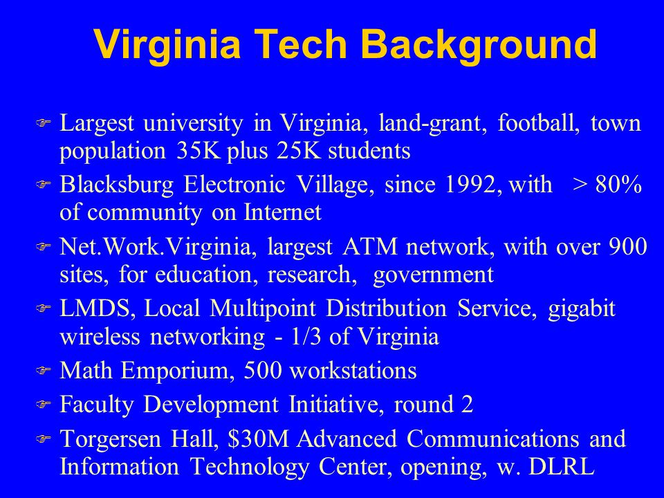 Virginia Tech Background F Largest university in Virginia, land-grant, football, town population 35K plus 25K students F Blacksburg Electronic Village, since 1992, with > 80% of community on Internet F Net.Work.Virginia, largest ATM network, with over 900 sites, for education, research, government F LMDS, Local Multipoint Distribution Service, gigabit wireless networking - 1/3 of Virginia F Math Emporium, 500 workstations F Faculty Development Initiative, round 2 F Torgersen Hall, $30M Advanced Communications and Information Technology Center, opening, w.