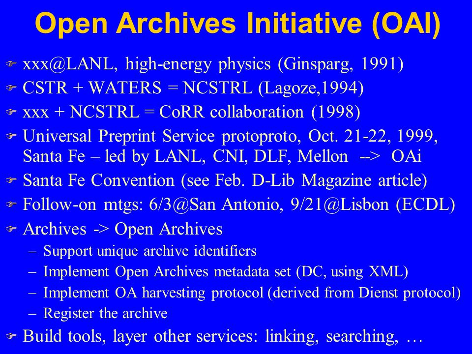 Open Archives Initiative (OAI) F high-energy physics (Ginsparg, 1991) F CSTR + WATERS = NCSTRL (Lagoze,1994) F xxx + NCSTRL = CoRR collaboration (1998) F Universal Preprint Service protoproto, Oct.