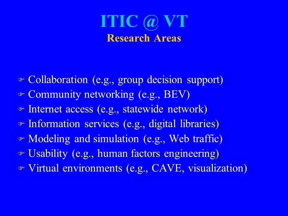 VT Research Areas F Collaboration (e.g., group decision support) F Community networking (e.g., BEV) F Internet access (e.g., statewide network) F Information services (e.g., digital libraries) F Modeling and simulation (e.g., Web traffic) F Usability (e.g., human factors engineering) F Virtual environments (e.g., CAVE, visualization)
