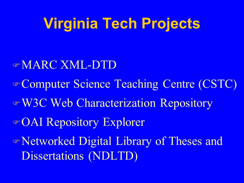 Virginia Tech Projects F MARC XML-DTD F Computer Science Teaching Centre (CSTC) F W3C Web Characterization Repository F OAI Repository Explorer F Networked Digital Library of Theses and Dissertations (NDLTD)