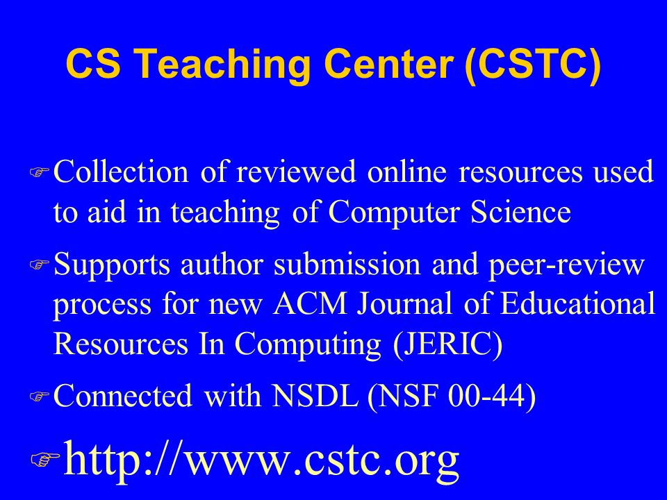 CS Teaching Center (CSTC) F Collection of reviewed online resources used to aid in teaching of Computer Science F Supports author submission and peer-review process for new ACM Journal of Educational Resources In Computing (JERIC) F Connected with NSDL (NSF 00-44) F