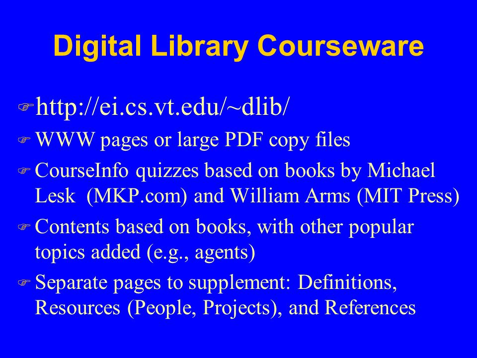 Digital Library Courseware F   F WWW pages or large PDF copy files F CourseInfo quizzes based on books by Michael Lesk (MKP.com) and William Arms (MIT Press) F Contents based on books, with other popular topics added (e.g., agents) F Separate pages to supplement: Definitions, Resources (People, Projects), and References
