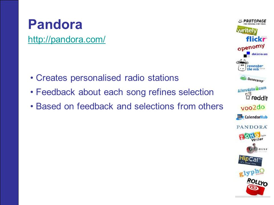 Pandora Creates personalised radio stations Feedback about each song refines selection Based on feedback and selections from others