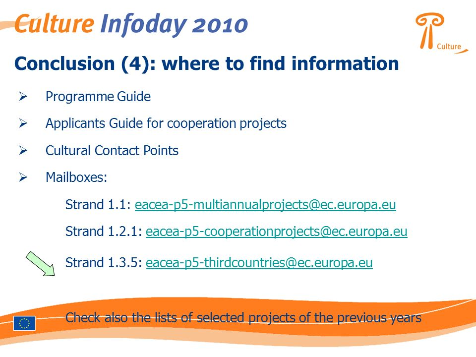 Conclusion (4): where to find information  Programme Guide  Applicants Guide for cooperation projects  Cultural Contact Points  Mailboxes: Strand 1.1: Strand 1.2.1: Strand 1.3.5: Check also the lists of selected projects of the previous years