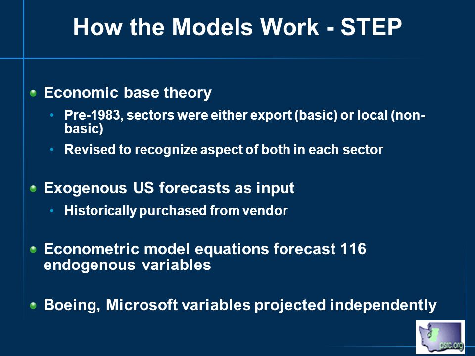 How the Models Work - STEP Economic base theory Pre-1983, sectors were either export (basic) or local (non- basic) Revised to recognize aspect of both in each sector Exogenous US forecasts as input Historically purchased from vendor Econometric model equations forecast 116 endogenous variables Boeing, Microsoft variables projected independently