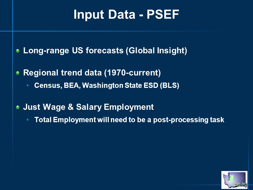 Input Data - PSEF Long-range US forecasts (Global Insight) Regional trend data (1970-current) Census, BEA, Washington State ESD (BLS) Just Wage & Salary Employment Total Employment will need to be a post-processing task
