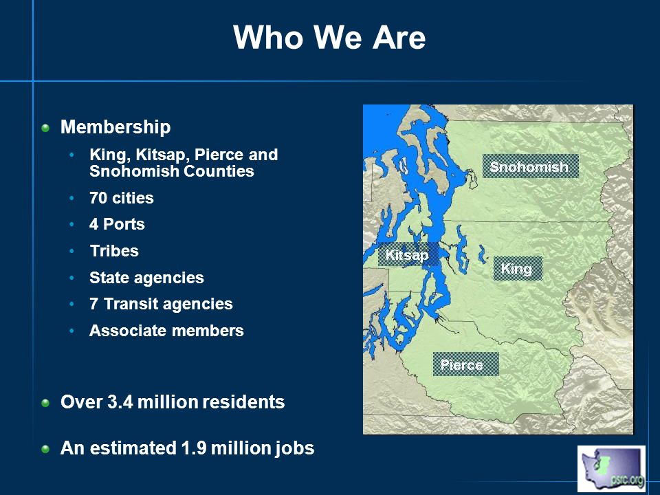 Who We Are Membership King, Kitsap, Pierce and Snohomish Counties 70 cities 4 Ports Tribes State agencies 7 Transit agencies Associate members Over 3.4 million residents An estimated 1.9 million jobs