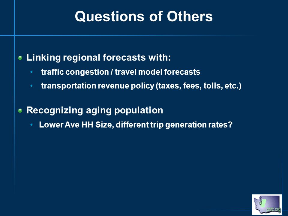 Questions of Others Linking regional forecasts with: traffic congestion / travel model forecasts transportation revenue policy (taxes, fees, tolls, etc.) Recognizing aging population Lower Ave HH Size, different trip generation rates