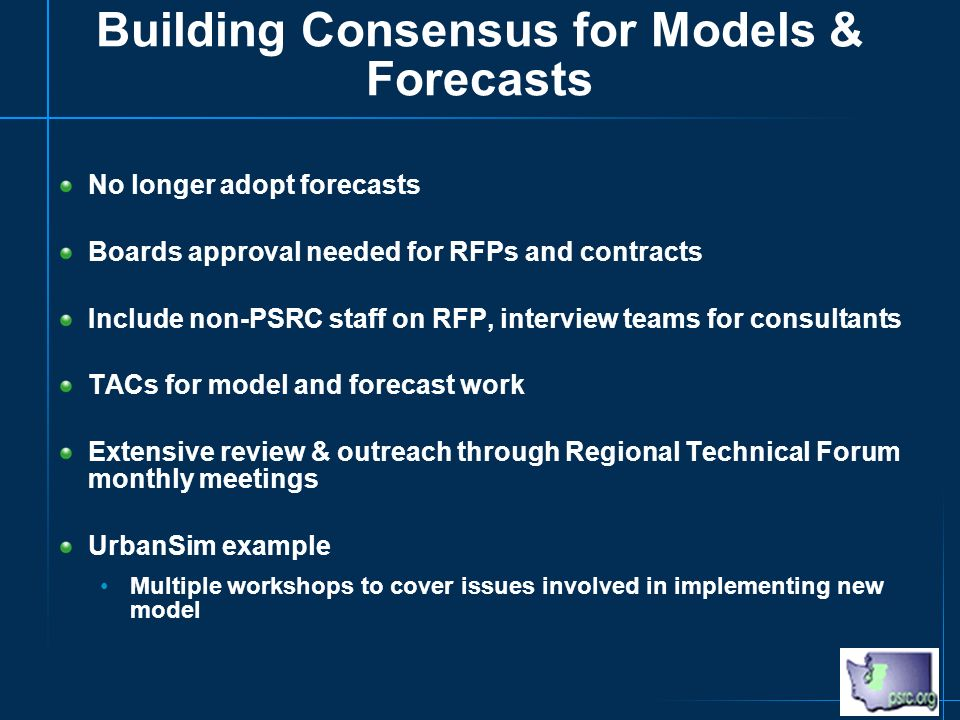 Building Consensus for Models & Forecasts No longer adopt forecasts Boards approval needed for RFPs and contracts Include non-PSRC staff on RFP, interview teams for consultants TACs for model and forecast work Extensive review & outreach through Regional Technical Forum monthly meetings UrbanSim example Multiple workshops to cover issues involved in implementing new model
