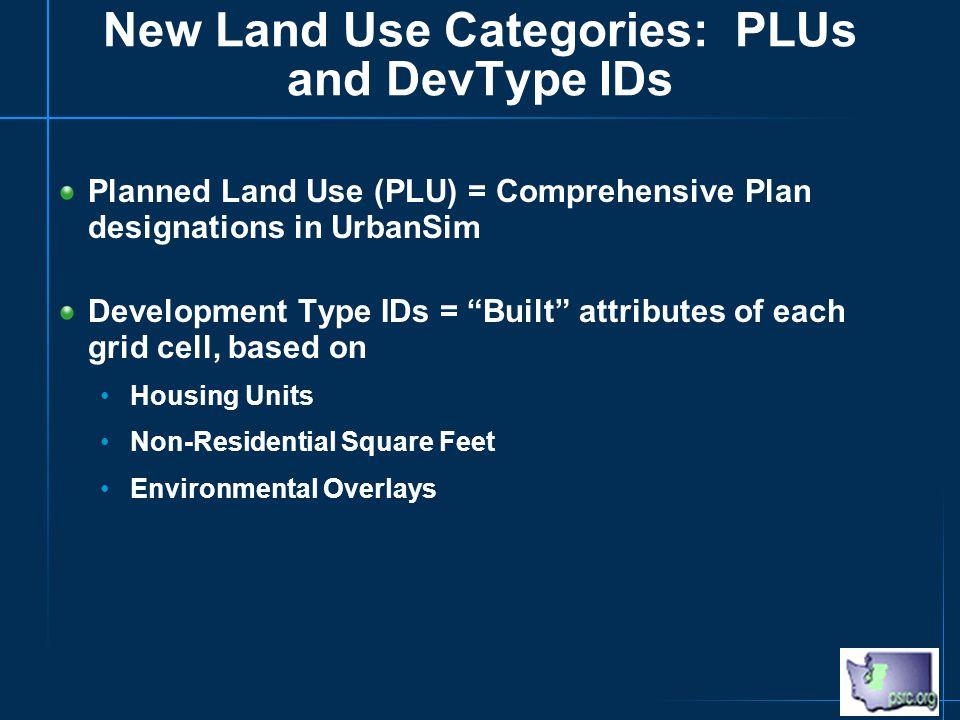 New Land Use Categories: PLUs and DevType IDs Planned Land Use (PLU) = Comprehensive Plan designations in UrbanSim Development Type IDs = Built attributes of each grid cell, based on Housing Units Non-Residential Square Feet Environmental Overlays