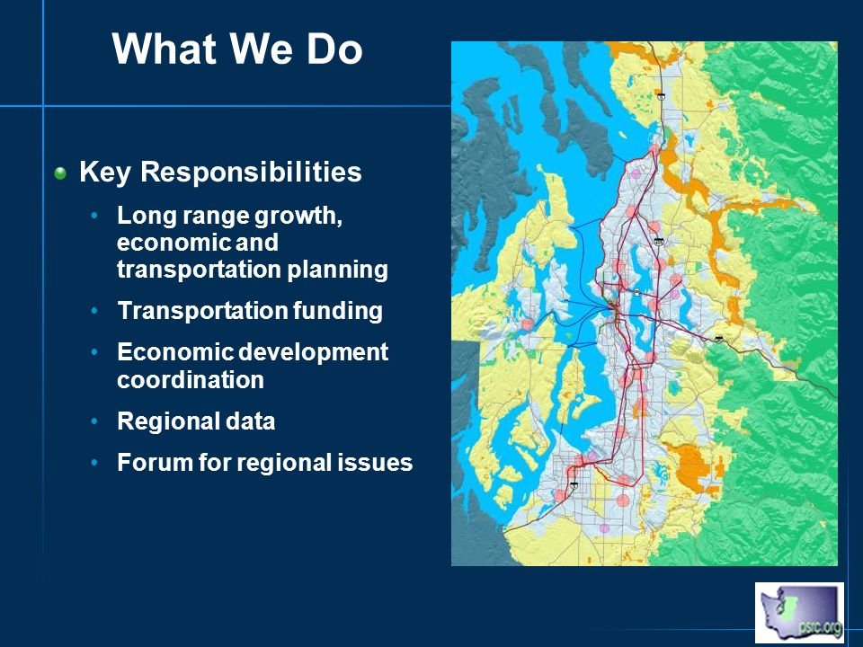 What We Do Key Responsibilities Long range growth, economic and transportation planning Transportation funding Economic development coordination Regional data Forum for regional issues