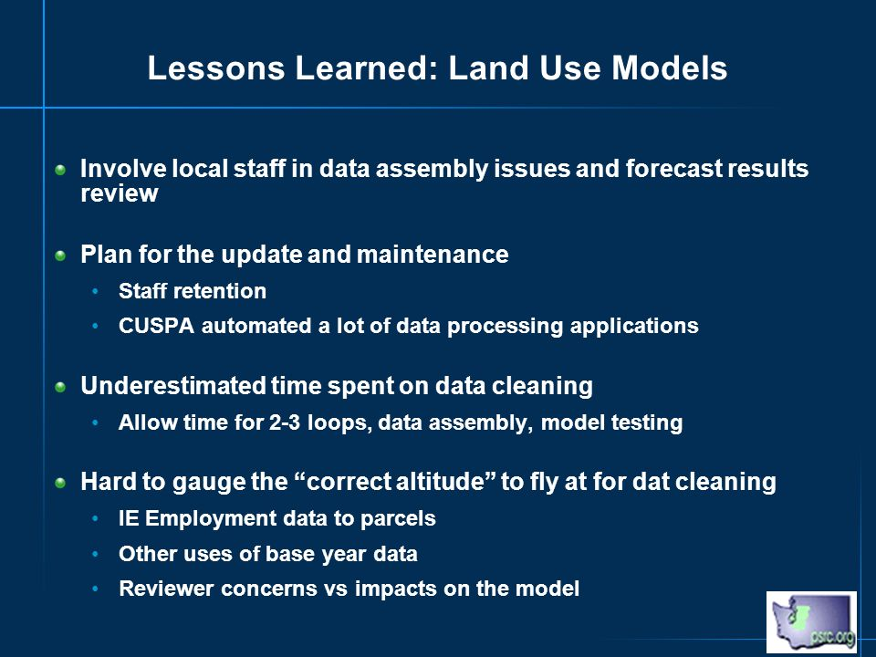 Lessons Learned: Land Use Models Involve local staff in data assembly issues and forecast results review Plan for the update and maintenance Staff retention CUSPA automated a lot of data processing applications Underestimated time spent on data cleaning Allow time for 2-3 loops, data assembly, model testing Hard to gauge the correct altitude to fly at for dat cleaning IE Employment data to parcels Other uses of base year data Reviewer concerns vs impacts on the model