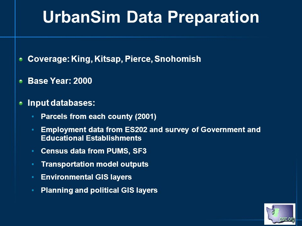 UrbanSim Data Preparation Coverage: King, Kitsap, Pierce, Snohomish Base Year: 2000 Input databases: Parcels from each county (2001) Employment data from ES202 and survey of Government and Educational Establishments Census data from PUMS, SF3 Transportation model outputs Environmental GIS layers Planning and political GIS layers