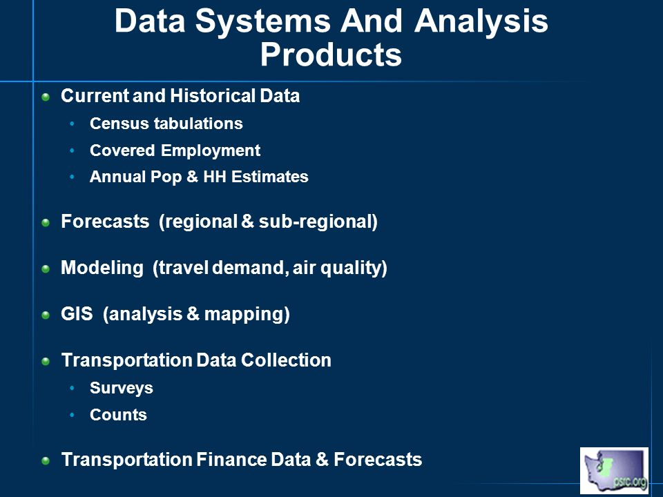 Data Systems And Analysis Products Current and Historical Data Census tabulations Covered Employment Annual Pop & HH Estimates Forecasts (regional & sub-regional) Modeling (travel demand, air quality) GIS (analysis & mapping) Transportation Data Collection Surveys Counts Transportation Finance Data & Forecasts