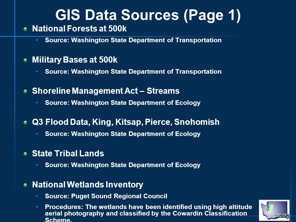 GIS Data Sources (Page 1) National Forests at 500k Source: Washington State Department of Transportation Military Bases at 500k Source: Washington State Department of Transportation Shoreline Management Act – Streams Source: Washington State Department of Ecology Q3 Flood Data, King, Kitsap, Pierce, Snohomish Source: Washington State Department of Ecology State Tribal Lands Source: Washington State Department of Ecology National Wetlands Inventory Source: Puget Sound Regional Council Procedures: The wetlands have been identified using high altitude aerial photography and classified by the Cowardin Classification Scheme.
