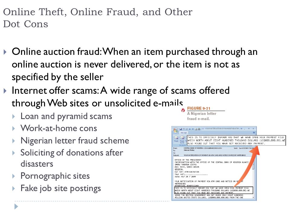15 Online Theft, Online Fraud, and Other Dot Cons  Online auction fraud: When an item purchased through an online auction is never delivered, or the item is not as specified by the seller  Internet offer scams: A wide range of scams offered through Web sites or unsolicited  s  Loan and pyramid scams  Work-at-home cons  Nigerian letter fraud scheme  Soliciting of donations after disasters  Pornographic sites  Fake job site postings