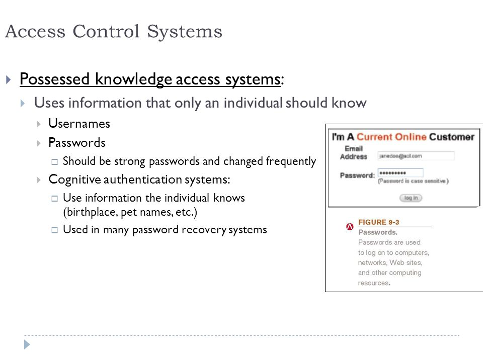 20 Access Control Systems  Possessed knowledge access systems:  Uses information that only an individual should know  Usernames  Passwords  Should be strong passwords and changed frequently  Cognitive authentication systems:  Use information the individual knows (birthplace, pet names, etc.)  Used in many password recovery systems