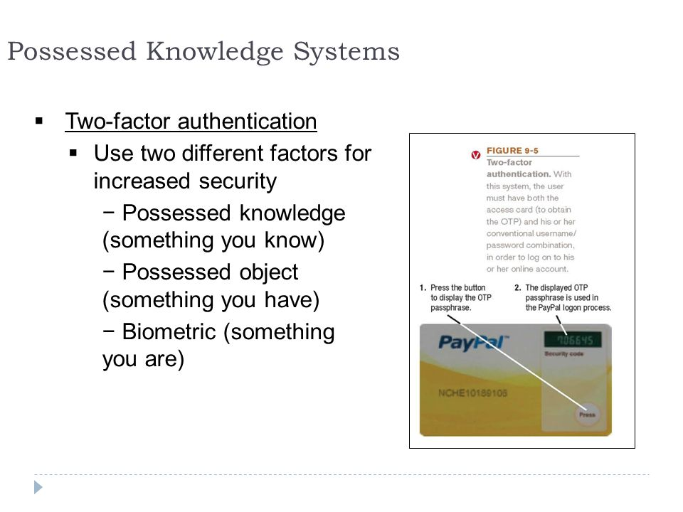 23 Possessed Knowledge Systems  Two-factor authentication  Use two different factors for increased security − Possessed knowledge (something you know) − Possessed object (something you have) − Biometric (something you are)